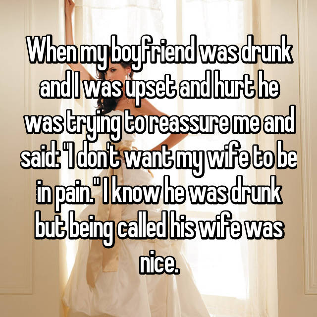 "When my boyfriend was drunk and I was upset and hurt he was trying to reassure me and said: ""I don't want my wife to be in pain."" I know he was drunk but being called his wife was nice."