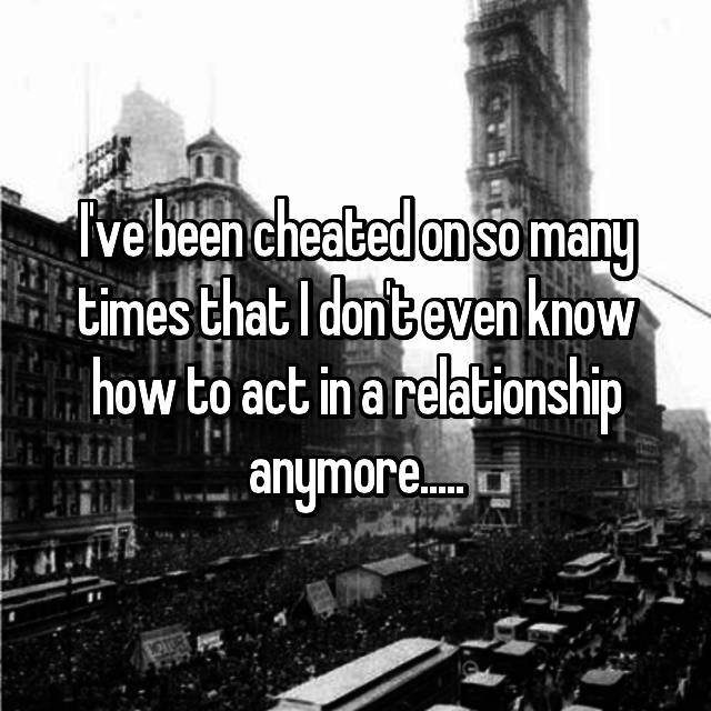 I've been cheated on so many times that I don't even know how to act in a relationship anymore.....