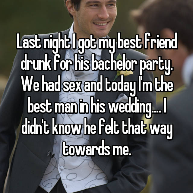Last night I got my best friend drunk for his bachelor party. We had sex and today I'm the best man in his wedding.... I didn't know he felt that way towards me.