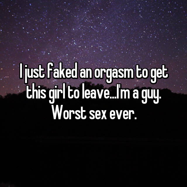 I just faked an orgasm to get this girl to leave...I'm a guy. Worst sex ever.