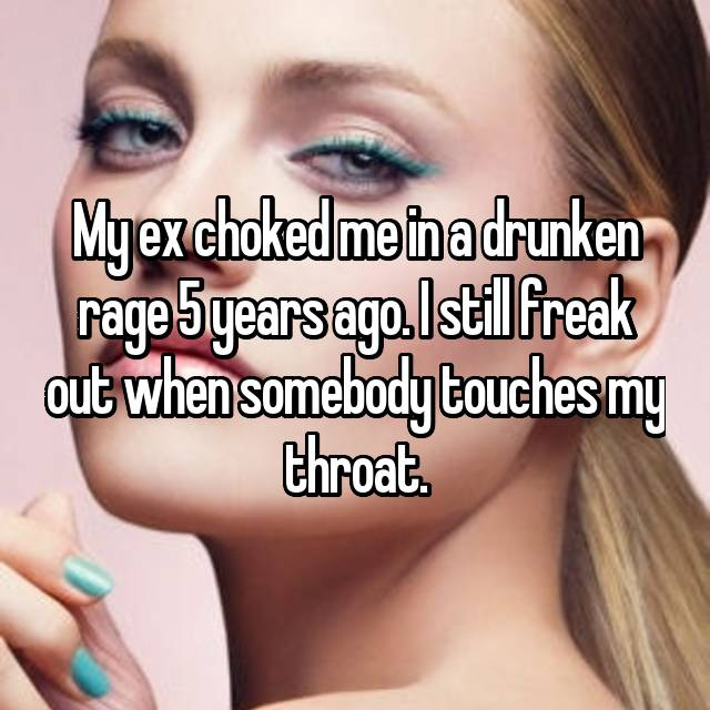 My ex choked me in a drunken rage 5 years ago. I still freak out when somebody touches my throat.