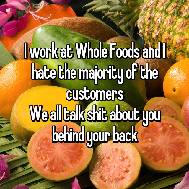 I work at Whole Foods and I hate the majority of the customers We all talk shit about you behind your back