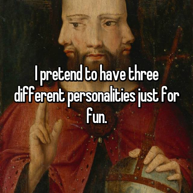 I pretend to have three different personalities just for fun.