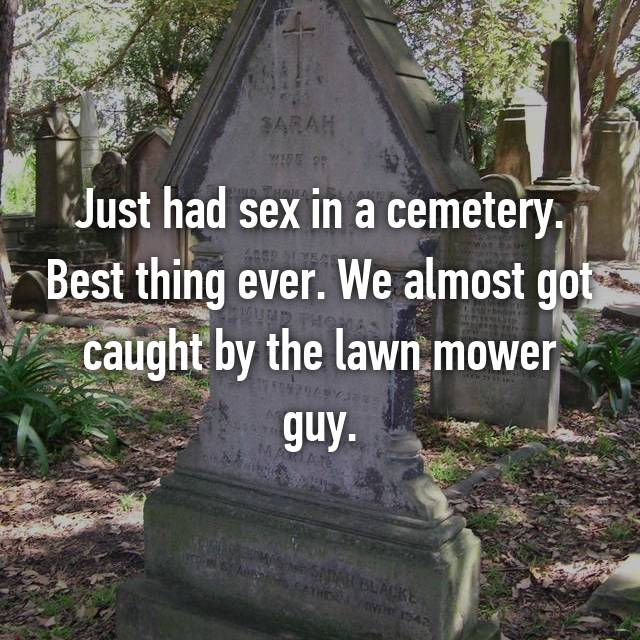 Just had sex in a cemetery. Best thing ever. We almost got caught by the lawn mower guy.