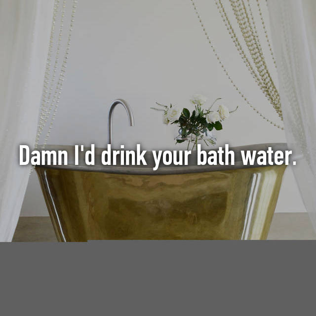 Damn I'd drink your bath water.