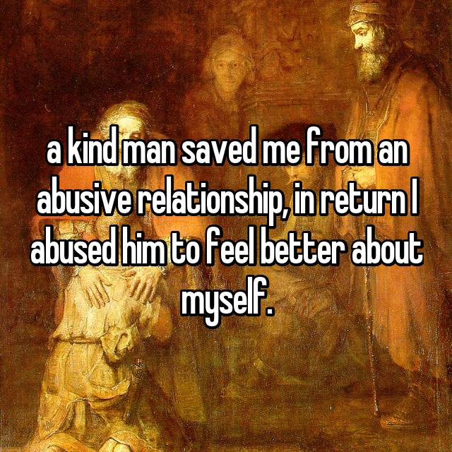 a kind man saved me from an abusive relationship, in return I abused him to feel better about myself.