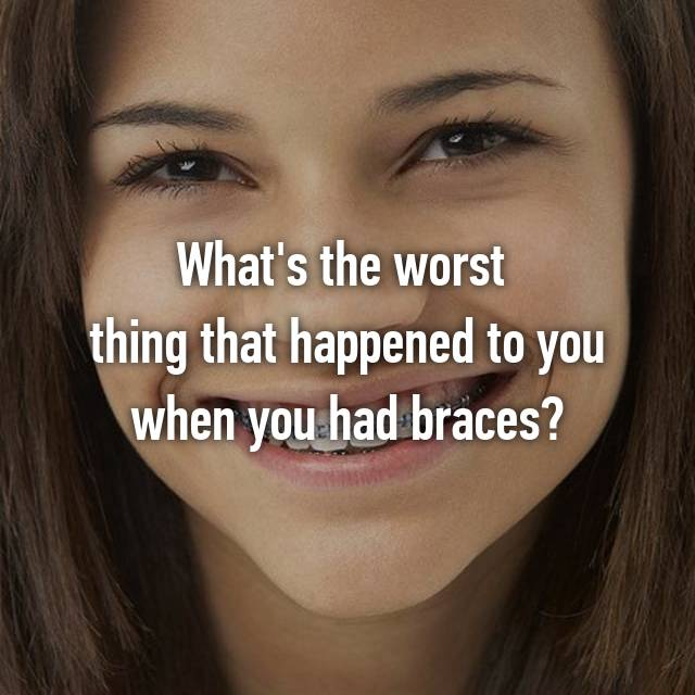 What's the worst  thing that happened to you when you had braces?