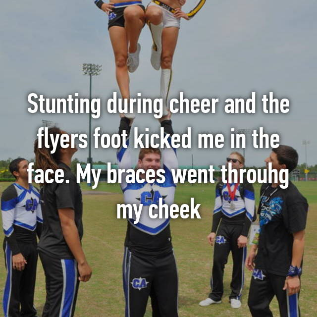Stunting during cheer and the flyers foot kicked me in the face. My braces went throuhg my cheek