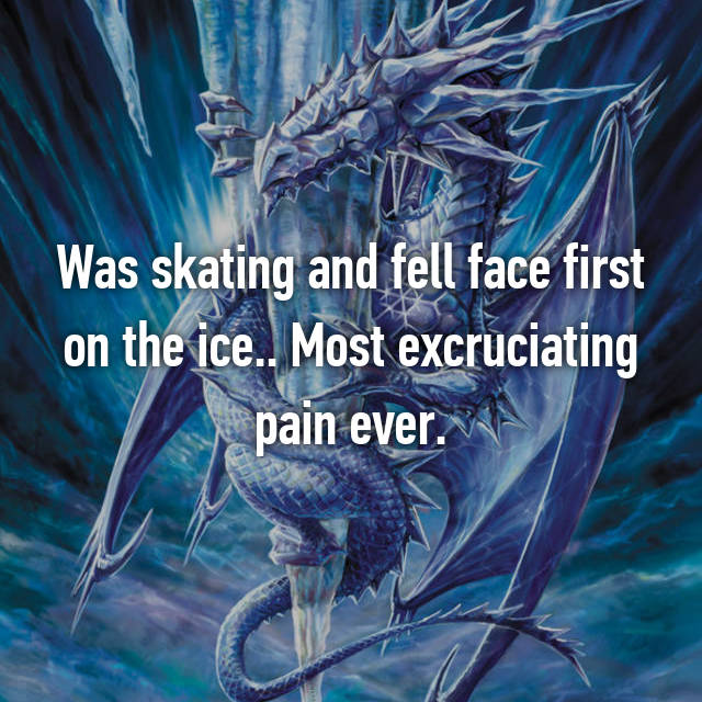 Was skating and fell face first on the ice.. Most excruciating pain ever.