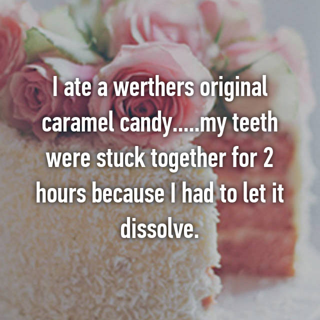 I ate a werthers original caramel candy.....my teeth were stuck together for 2 hours because I had to let it dissolve.