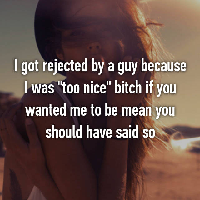 """I got rejected by a guy because I was """"too nice"""" bitch if you wanted me to be mean you should have said so"""