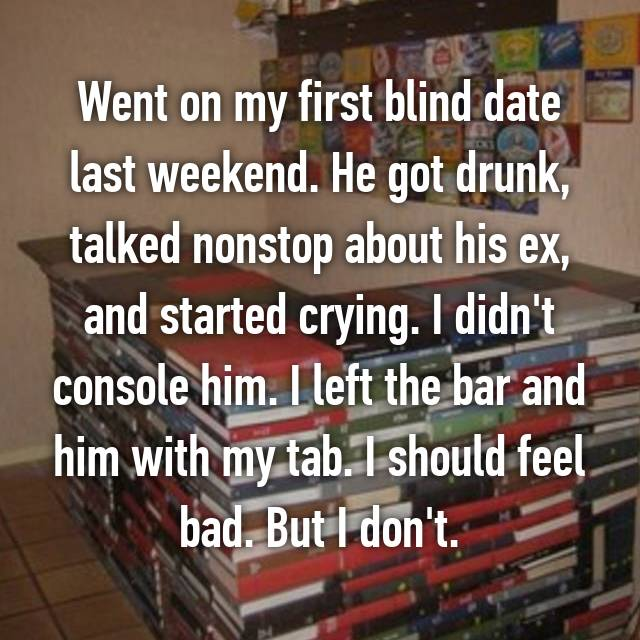 Went on my first blind date last weekend. He got drunk, talked nonstop about his ex, and started crying. I didn't console him. I left the bar and him with my tab. I should feel bad. But I don't.