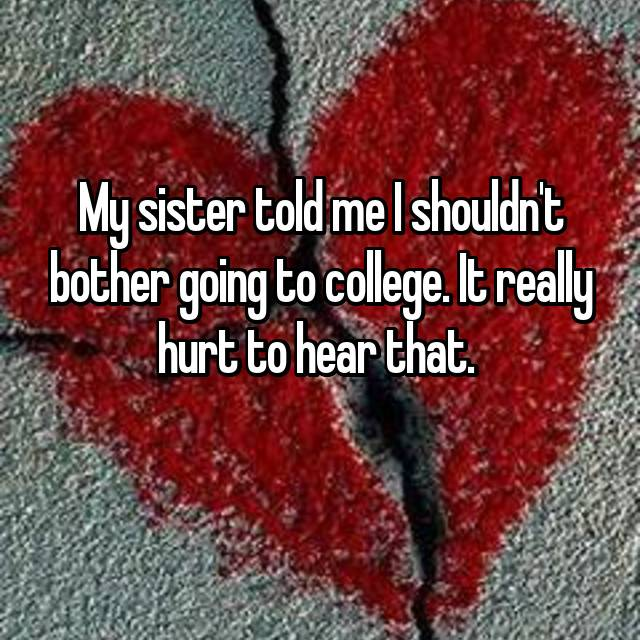 My sister told me I shouldn't bother going to college. It really hurt to hear that.