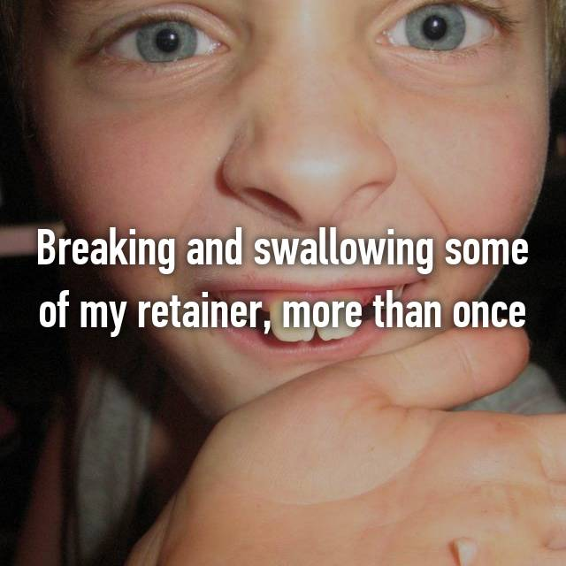 Breaking and swallowing some of my retainer, more than once