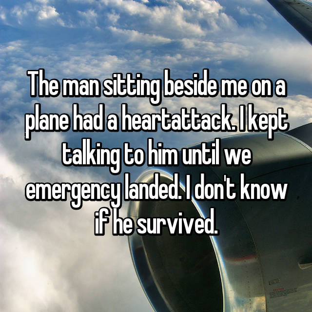 The man sitting beside me on a plane had a heartattack. I kept talking to him until we emergency landed. I don't know if he survived.