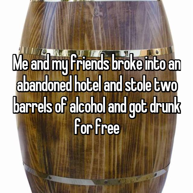 Me and my friends broke into an abandoned hotel and stole two barrels of alcohol and got drunk for free