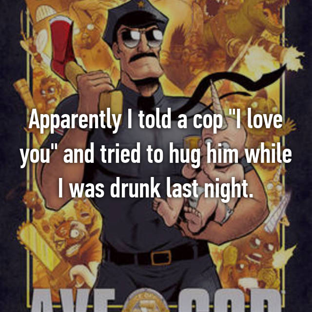 "Apparently I told a cop ""I love you"" and tried to hug him while I was drunk last night."