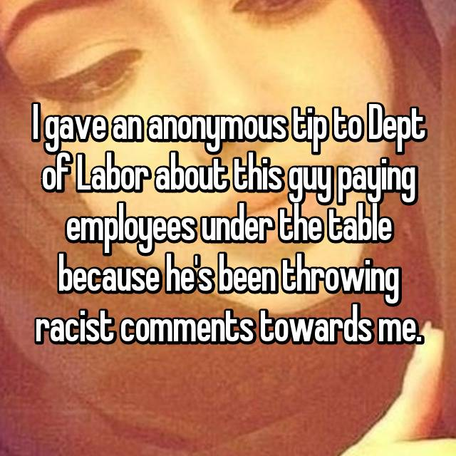 I gave an anonymous tip to Dept of Labor about this guy paying employees under the table because he's been throwing racist comments towards me.