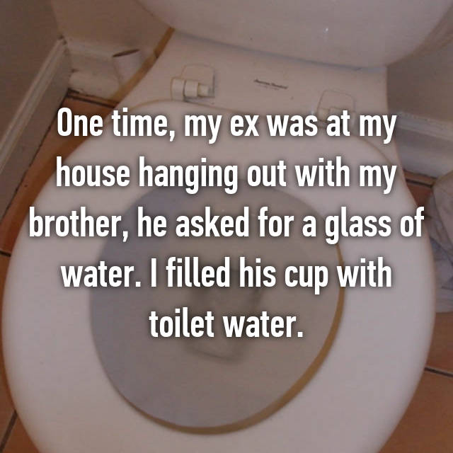 One time, my ex was at my house hanging out with my brother, he asked for a glass of water. I filled his cup with toilet water.