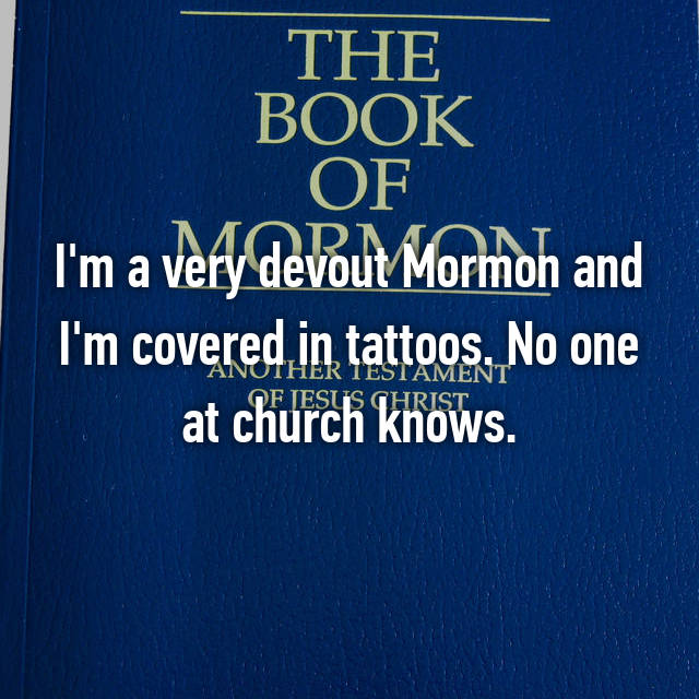 I'm a very devout Mormon and I'm covered in tattoos. No one at church knows.