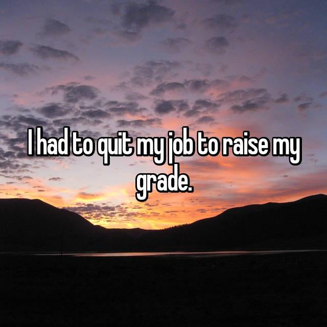 I had to quit my job to raise my grade.