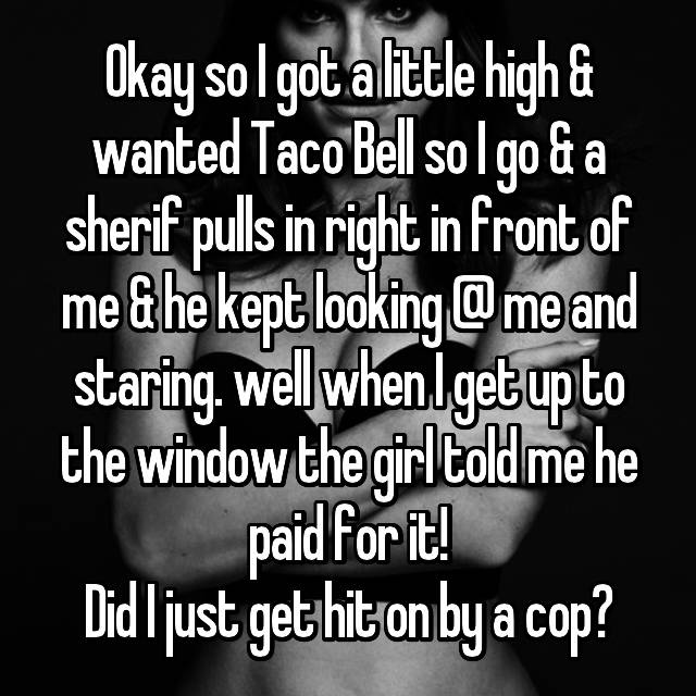 Okay so I got a little high & wanted Taco Bell so I go & a sherif pulls in right in front of me & he kept looking @ me and staring. well when I get up to the window the girl told me he paid for it! Did I just get hit on by a cop?