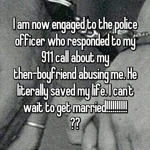 I am now engaged to the police officer who responded to my 911 call about my then-boyfriend abusing me. He literally saved my life. I can't wait to get married!!!!!!!!!! 👰💍❤️👫💏💎