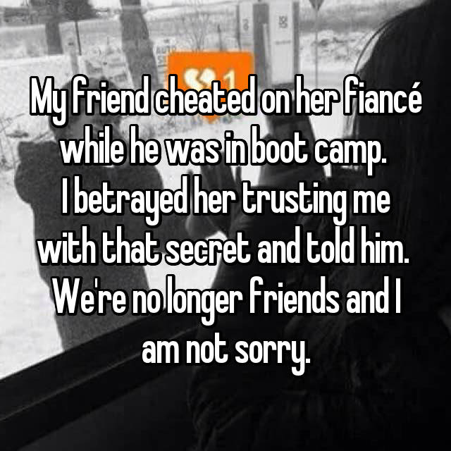 My friend cheated on her fiancé while he was in boot camp.  I betrayed her trusting me with that secret and told him.  We're no longer friends and I am not sorry.