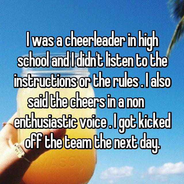 I was a cheerleader in high school and I didn't listen to the instructions or the rules . I also said the cheers in a non      enthusiastic voice . I got kicked off the team the next day. 😀