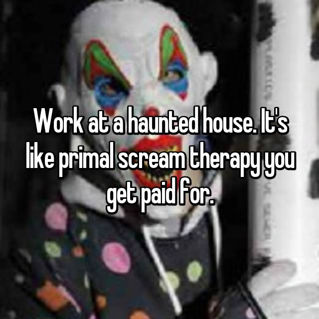 Work at a haunted house. It's like primal scream therapy you get paid for.