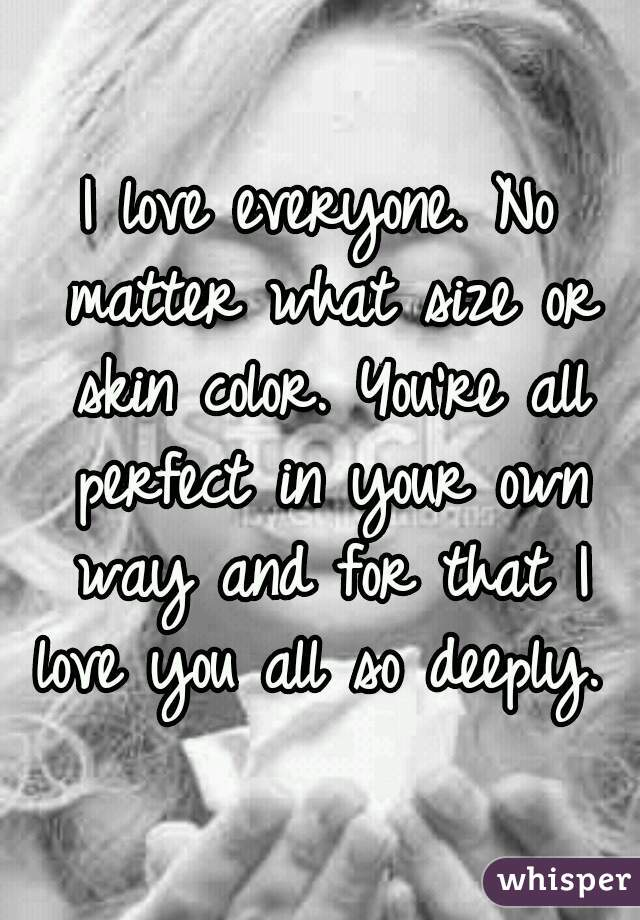 Love No Matter What: I Love Everyone. No Matter What Size Or Skin Color. You're
