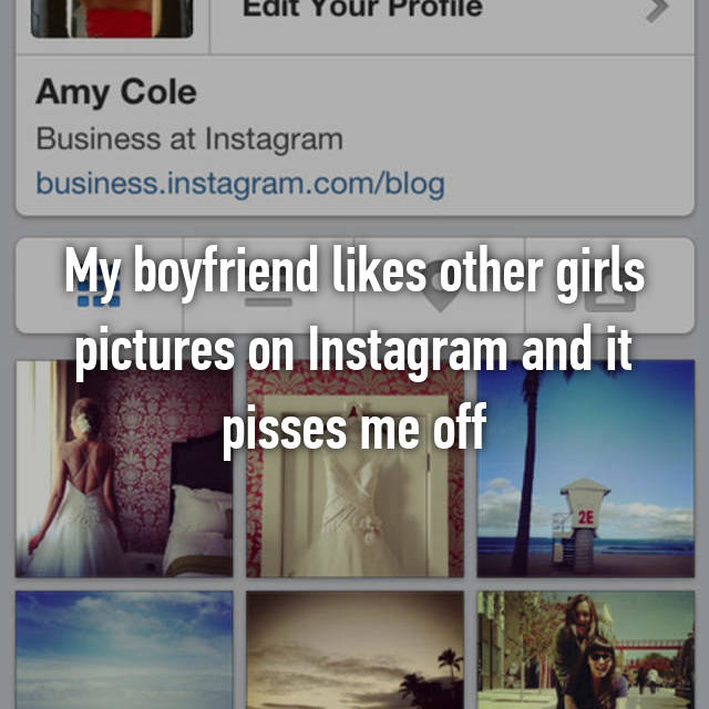 My boyfriend likes other girls pictures on Instagram and it pisses me off