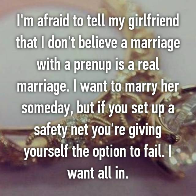 I'm afraid to tell my girlfriend that I don't believe a marriage with a prenup is a real marriage. I want to marry her someday, but if you set up a safety net you're giving yourself the option to fail. I want all in.