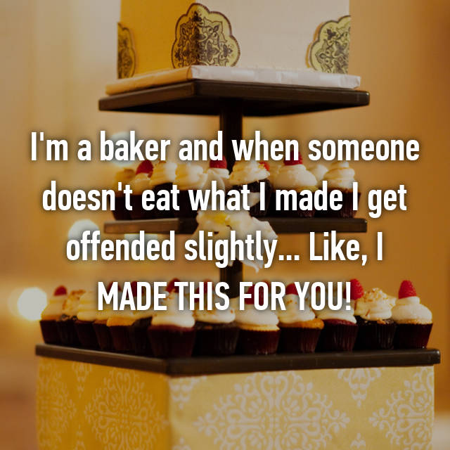 I'm a baker and when someone doesn't eat what I made I get offended slightly... Like, I MADE THIS FOR YOU!