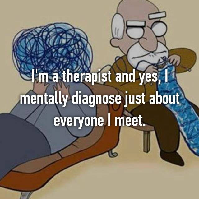 I'm a therapist and yes, I mentally diagnose just about everyone I meet.