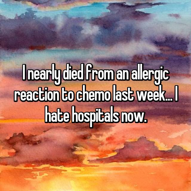 I nearly died from an allergic reaction to chemo last week... I hate hospitals now.