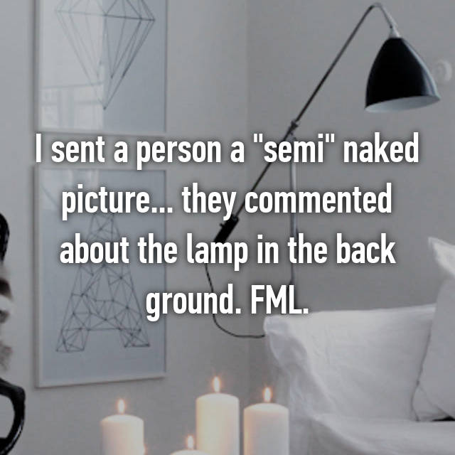 "I sent a person a ""semi"" naked picture... they commented about the lamp in the back ground. FML."