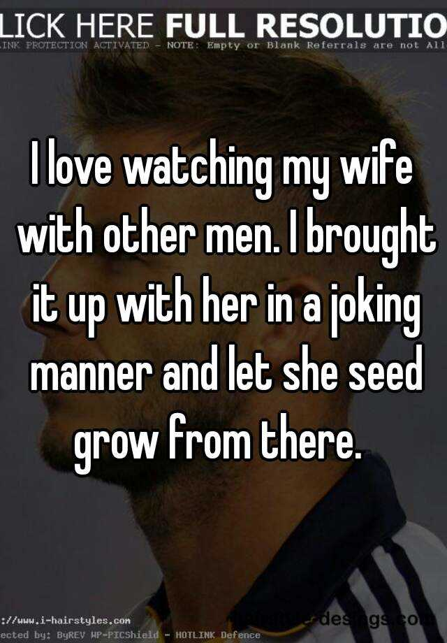 i love watching my wife other men i brought it up her i love watching my wife other men i brought it up her in a joking manner and let she seed grow from there