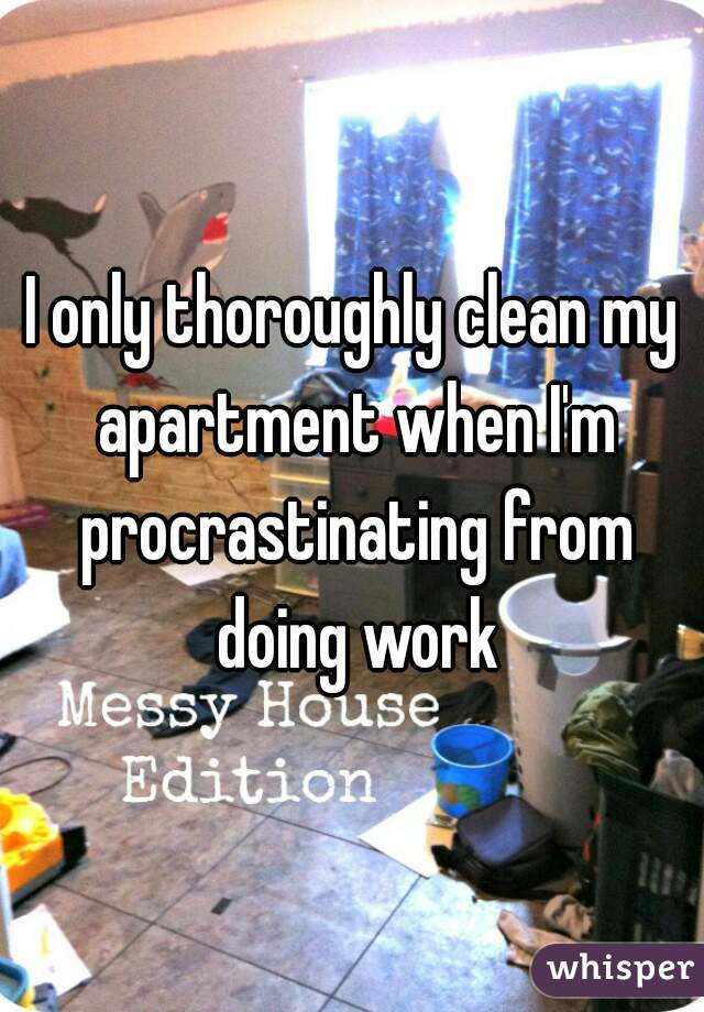 only thoroughly clean my apartment when I\'m procrastinating from ...