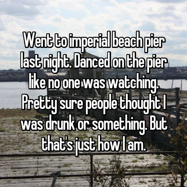 Went to imperial beach pier last night. Danced on the pier like no one was watching. Pretty sure people thought I was drunk or something. But that's just how I am. 😏