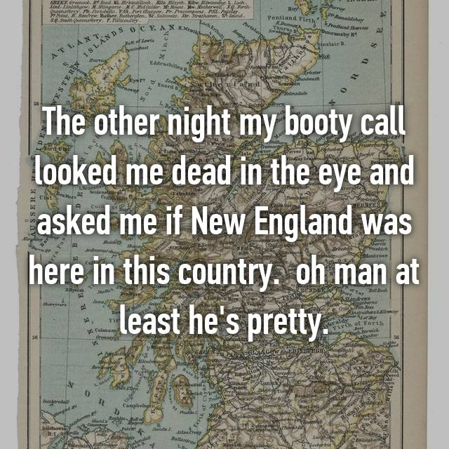 The other night my booty call looked me dead in the eye and asked me if New England was here in this country. 😂 oh man at least he's pretty.