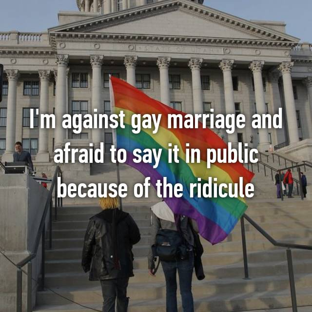 I'm against gay marriage and afraid to say it in public because of the ridicule