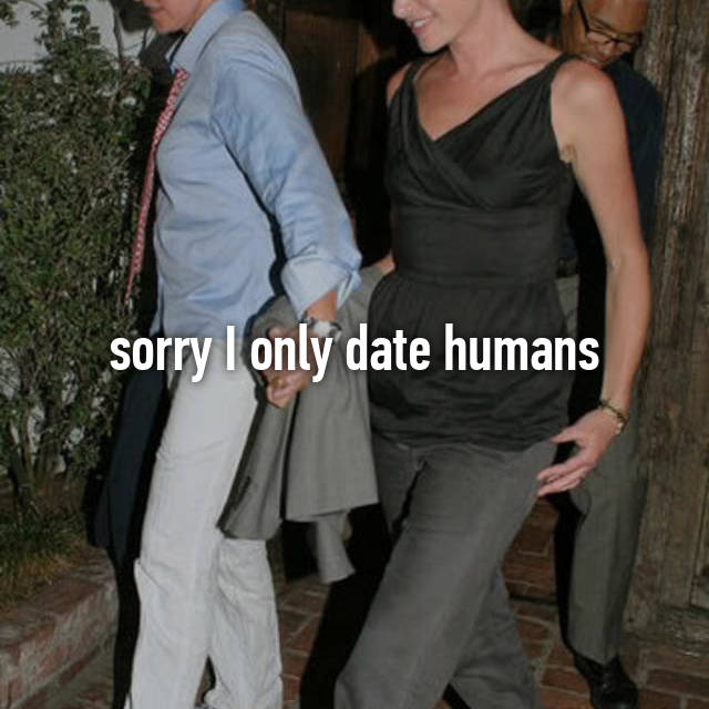 sorry I only date humans