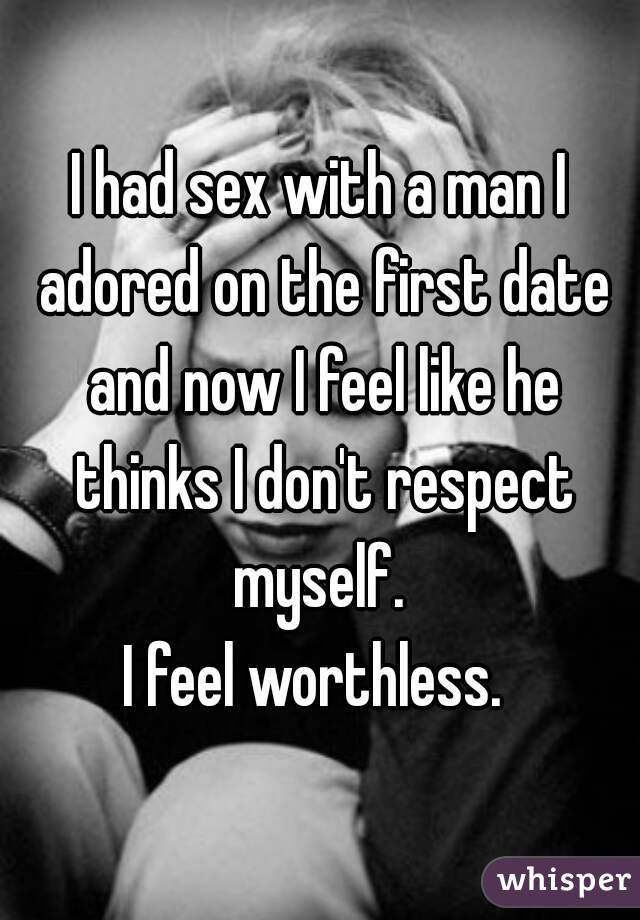 I had sex with a man I adored on the first date and now I feel like he thinks I don't respect myself.  I feel worthless.