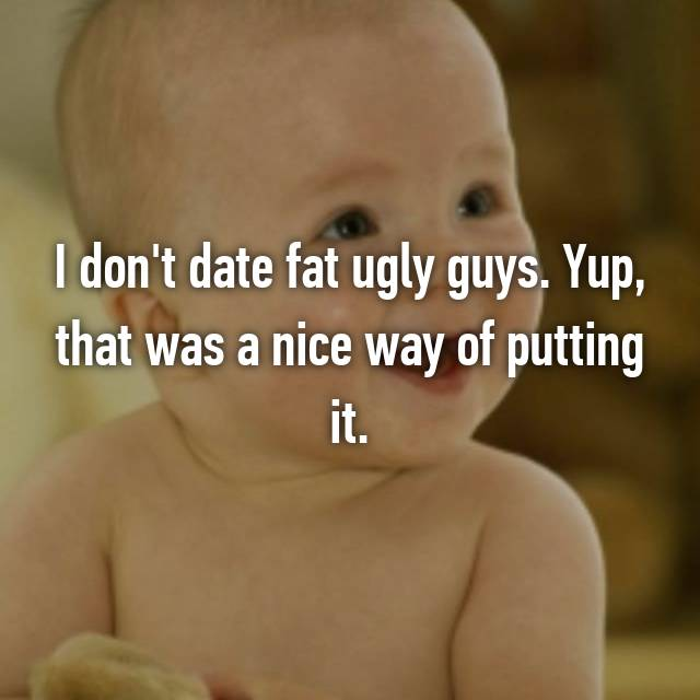 I don't date fat ugly guys. Yup, that was a nice way of putting it.
