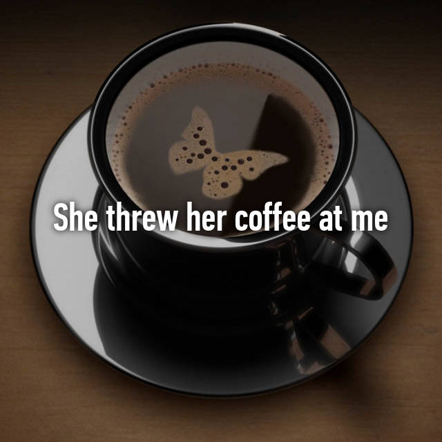 She threw her coffee at me