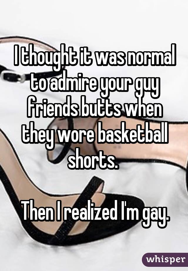 I thought it was normal to admire your guy friends butts when they wore basketball shorts. Then I realized I