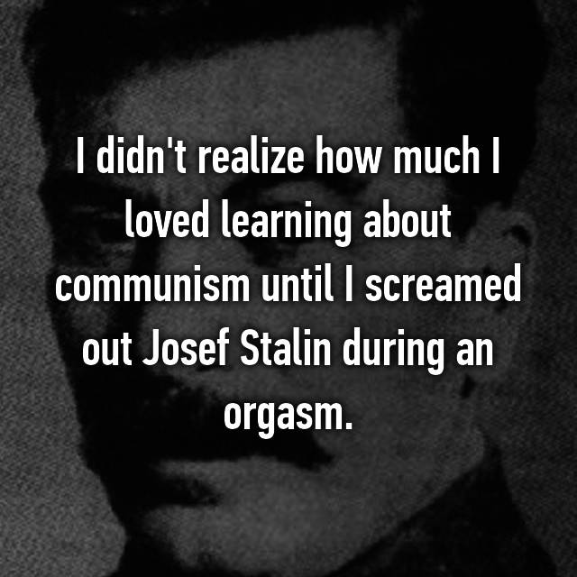 I didn't realize how much I loved learning about communism until I screamed out Josef Stalin during an orgasm.