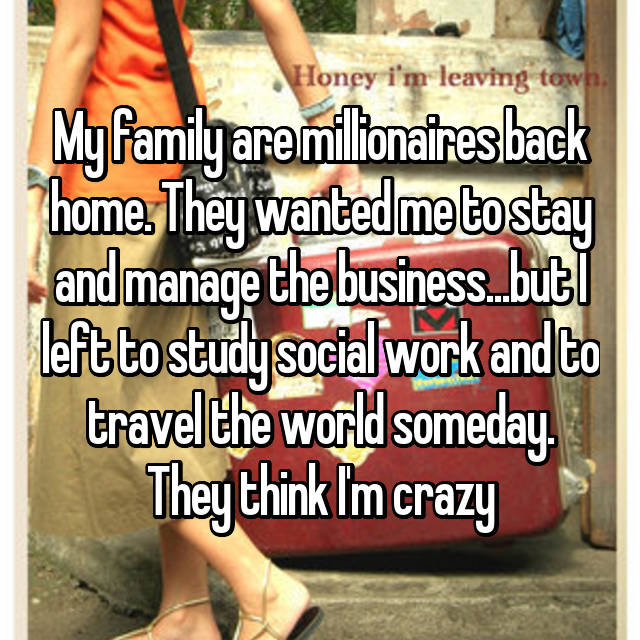 My family are millionaires back home. They wanted me to stay and manage the business...but I left to study social work and to travel the world someday. They think I'm crazy