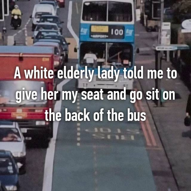 A white elderly lady told me to give her my seat and go sit on the back of the bus